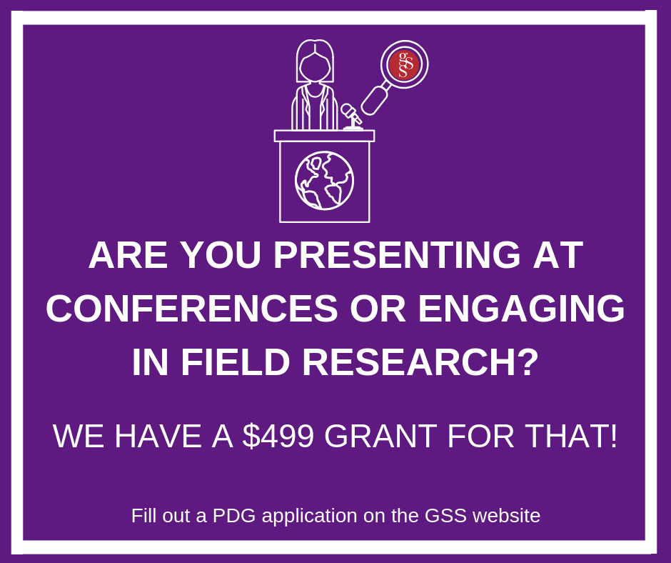 The GSS is proud to provide a source of funding to graduate students presenting at conferences or engaging in field research. Graduate students taking part in these professional development activities may apply for a grant of $499.
