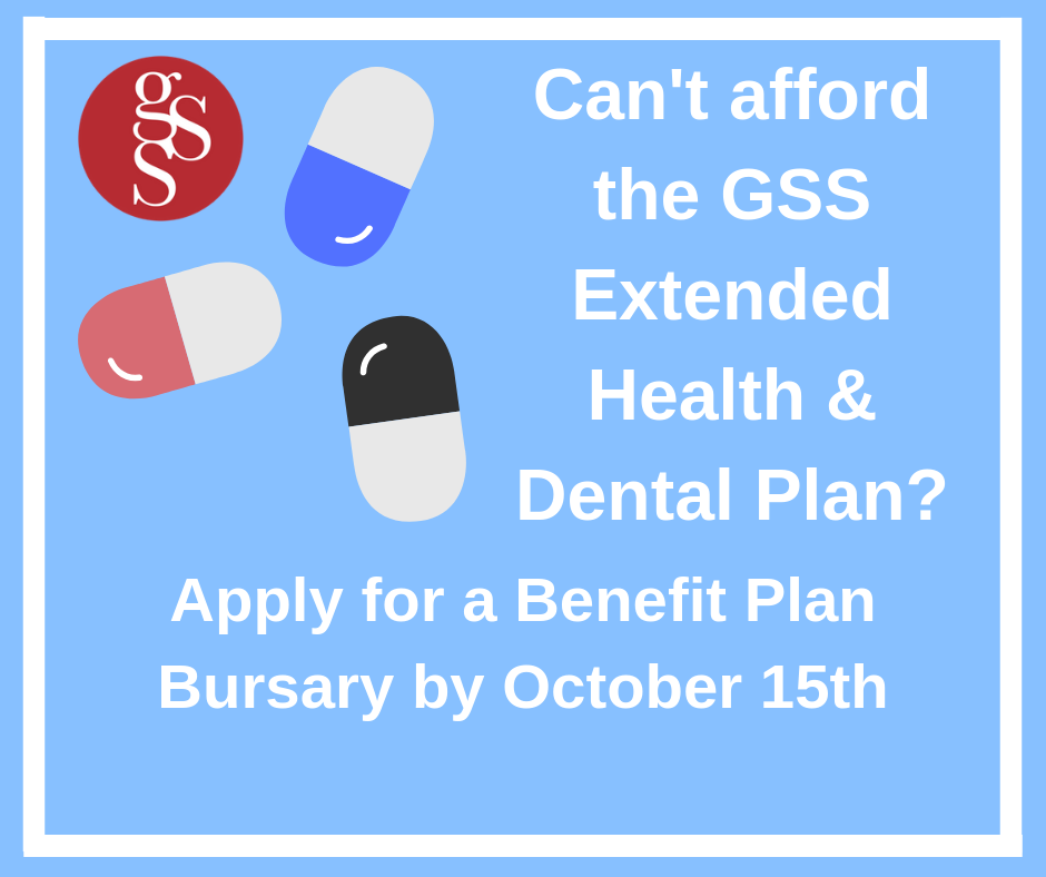 The annual GSS Benefit Plan Bursary is intended to offset the costs of the extended Health & Dental Benefit Plan ($462.20) for graduate students in demonstrated financial need.
