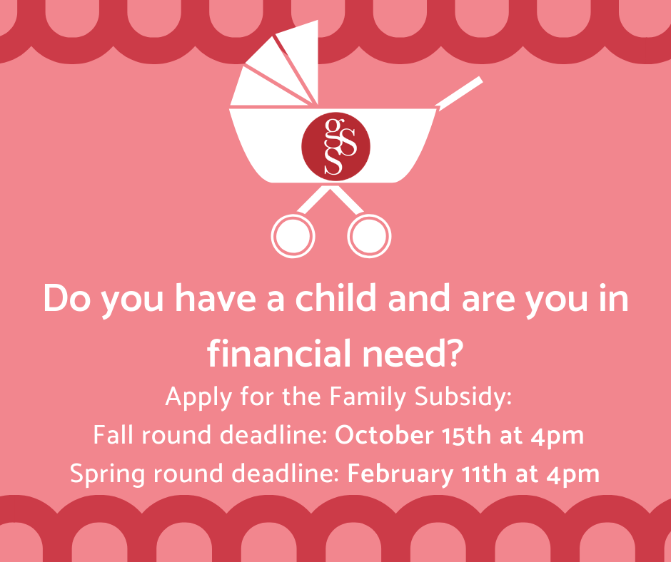 The GSS is proud to continue its Family Subsidy program to assist graduate students who have children. Graduate students with children, in demonstrated financial need, are eligible to apply to receive funding. Please note, subsidy amounts vary due to funding.