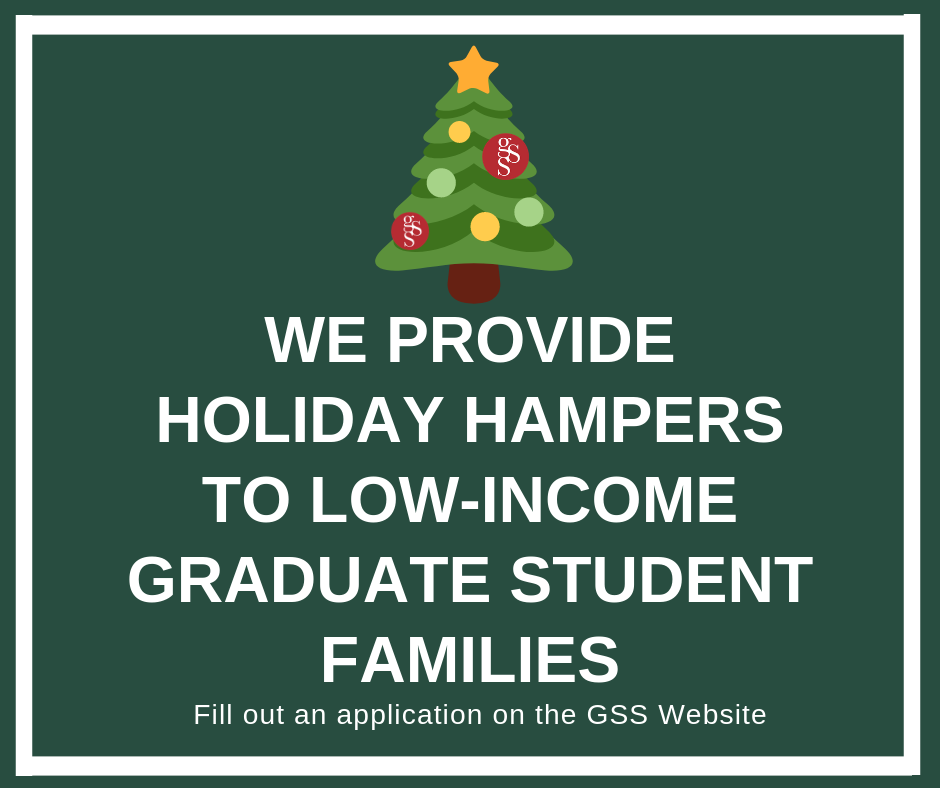 Starting in 2014, the GSS began the Holiday Hamper program enabling low-income graduate student families to have a happy and stress free holiday season with the support of generous sponsors from SFU's community.